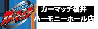 カーマッチ福井ハーモニーホール店
